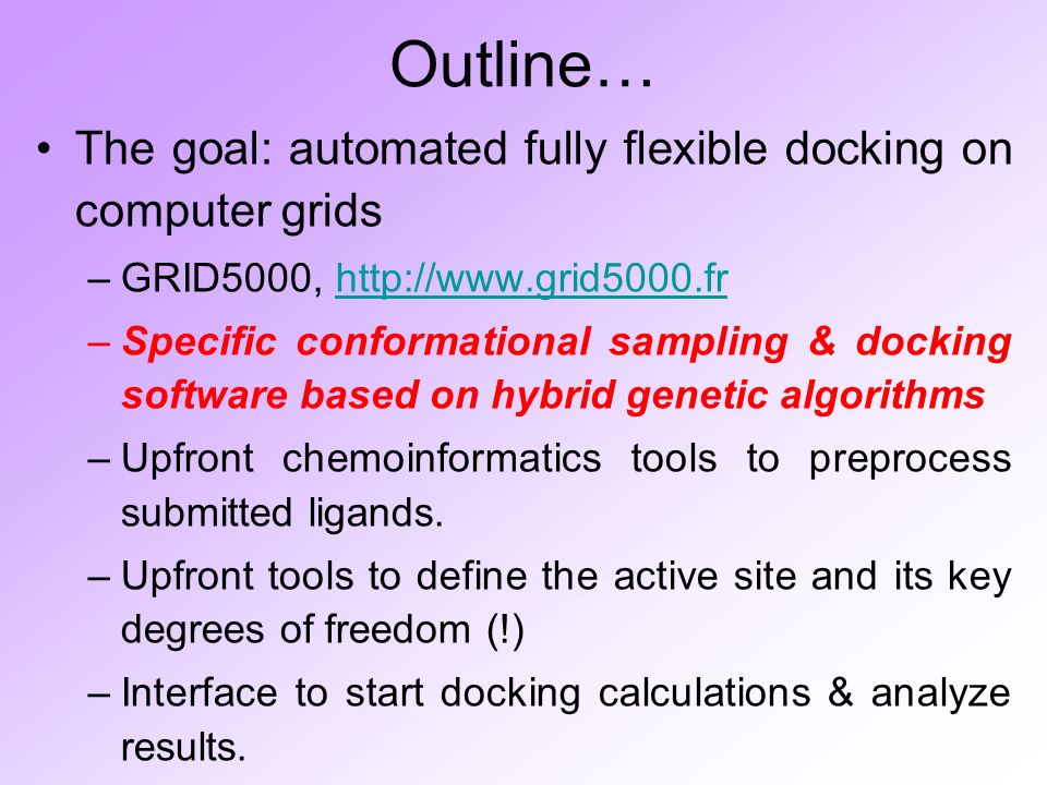 Outline… The goal: automated fully flexible docking on computer grids –GRID5000, http://www.grid5000.frhttp://www.grid5000.fr –Specific conformational sampling & docking software based on hybrid genetic algorithms –Upfront chemoinformatics tools to preprocess submitted ligands.