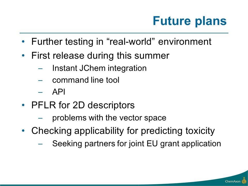 Future plans Further testing in real-world environment First release during this summer –Instant JChem integration –command line tool –API PFLR for 2D descriptors –problems with the vector space Checking applicability for predicting toxicity –Seeking partners for joint EU grant application