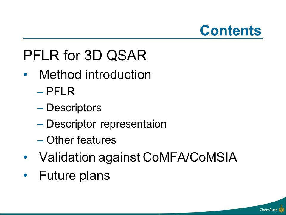 Contents PFLR for 3D QSAR Method introduction –PFLR –Descriptors –Descriptor representaion –Other features Validation against CoMFA/CoMSIA Future plans