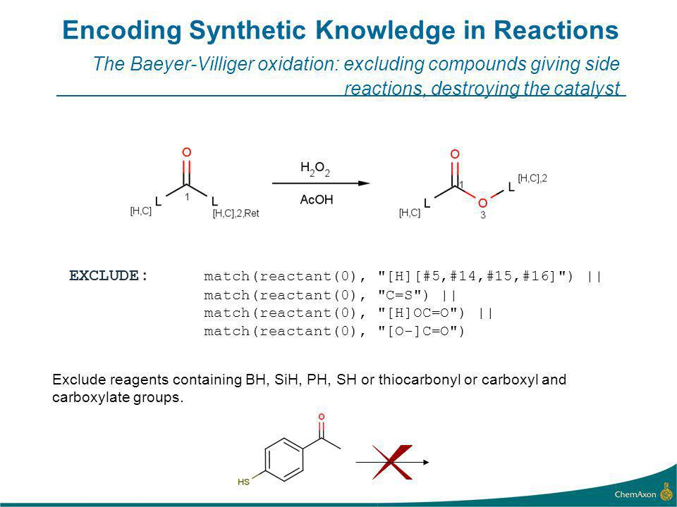 Encoding Synthetic Knowledge in Reactions The Baeyer-Villiger oxidation: excluding compounds giving side reactions, destroying the catalyst EXCLUDE: match(reactant(0), [H][#5,#14,#15,#16] ) || match(reactant(0), C=S ) || match(reactant(0), [H]OC=O ) || match(reactant(0), [O-]C=O ) Exclude reagents containing BH, SiH, PH, SH or thiocarbonyl or carboxyl and carboxylate groups.