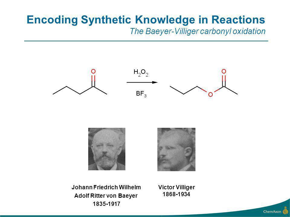 Encoding Synthetic Knowledge in Reactions The Baeyer-Villiger carbonyl oxidation Victor Villiger 1868-1934 Johann Friedrich Wilhelm Adolf Ritter von Baeyer 1835-1917