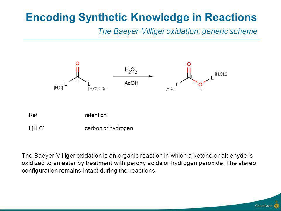 Encoding Synthetic Knowledge in Reactions The Baeyer-Villiger oxidation: generic scheme The Baeyer-Villiger oxidation is an organic reaction in which a ketone or aldehyde is oxidized to an ester by treatment with peroxy acids or hydrogen peroxide.