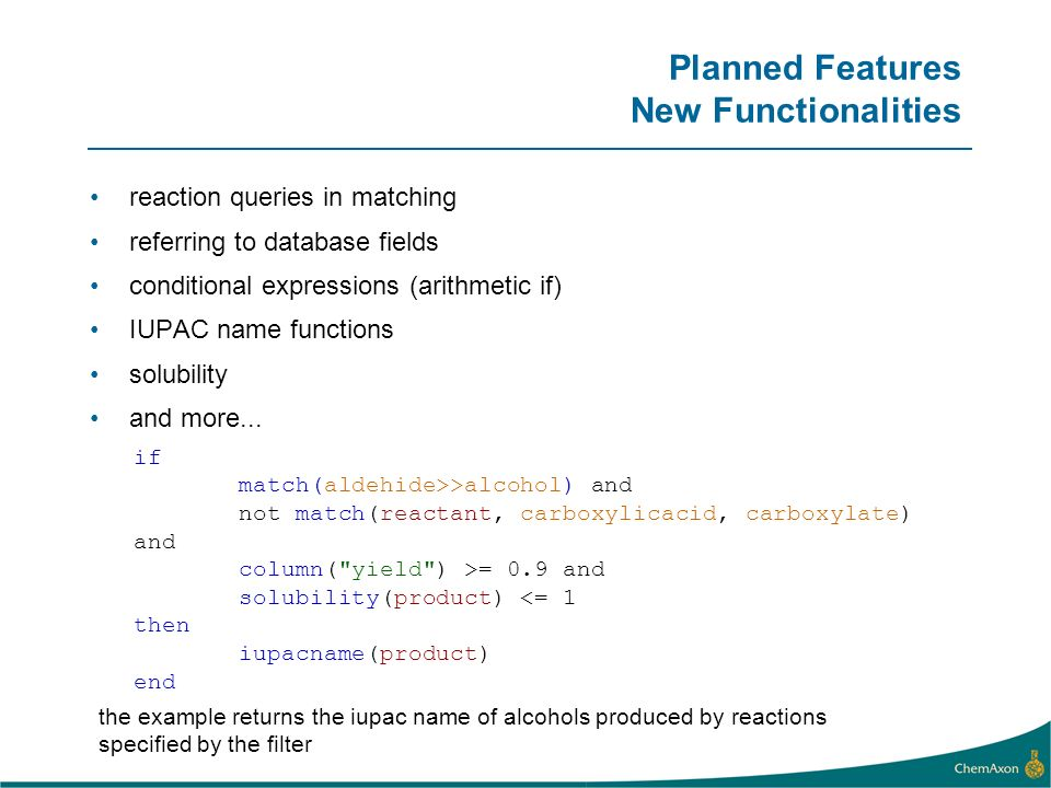 Planned Features New Functionalities reaction queries in matching referring to database fields conditional expressions (arithmetic if) IUPAC name func