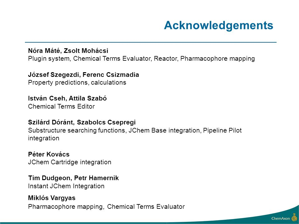 Acknowledgements Nóra Máté, Zsolt Mohácsi Plugin system, Chemical Terms Evaluator, Reactor, Pharmacophore mapping József Szegezdi, Ferenc Csizmadia Property predictions, calculations István Cseh, Attila Szabó Chemical Terms Editor Szilárd Dóránt, Szabolcs Csepregi Substructure searching functions, JChem Base integration, Pipeline Pilot integration Péter Kovács JChem Cartridge integration Tim Dudgeon, Petr Hamernik Instant JChem Integration Miklós Vargyas Pharmacophore mapping, Chemical Terms Evaluator