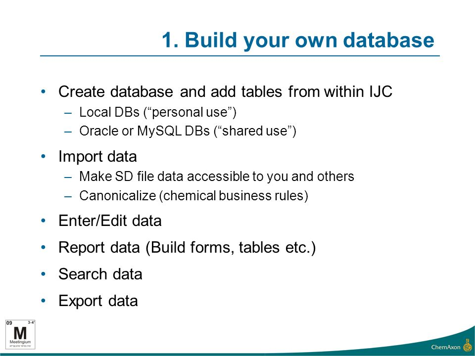 1. Build your own database Create database and add tables from within IJC –Local DBs (personal use) –Oracle or MySQL DBs (shared use) Import data –Mak
