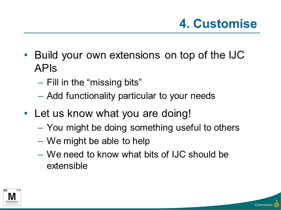 4. Customise Build your own extensions on top of the IJC APIs –Fill in the missing bits –Add functionality particular to your needs Let us know what y