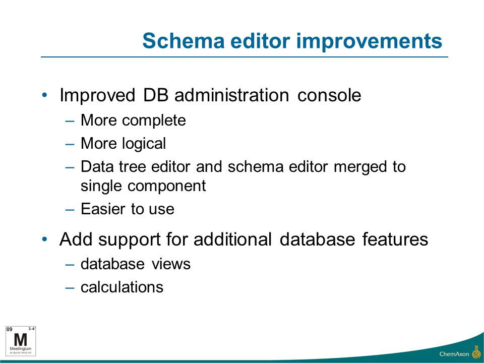 Schema editor improvements Improved DB administration console –More complete –More logical –Data tree editor and schema editor merged to single component –Easier to use Add support for additional database features –database views –calculations