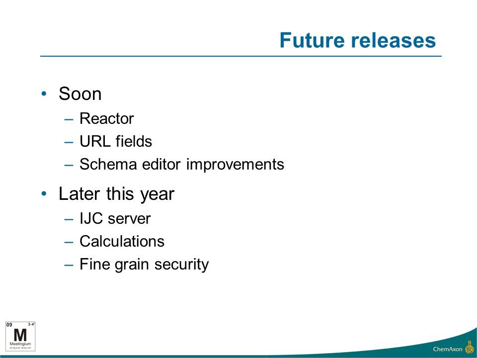 Future releases Soon –Reactor –URL fields –Schema editor improvements Later this year –IJC server –Calculations –Fine grain security