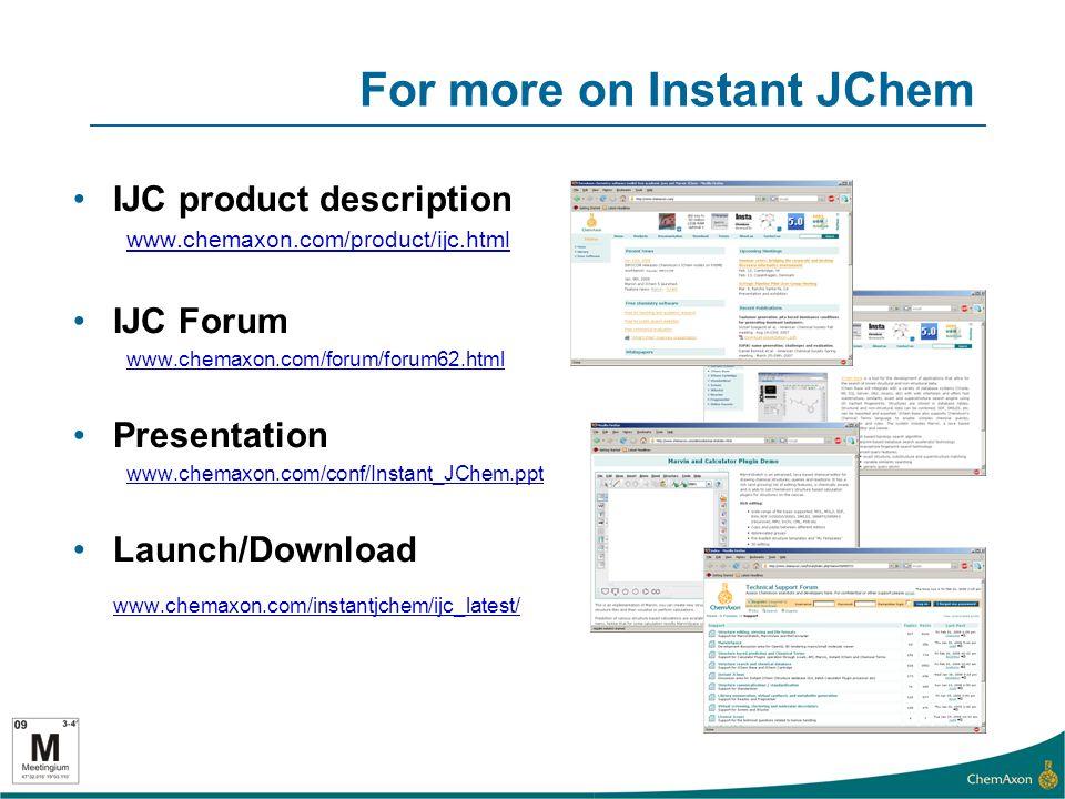 For more on Instant JChem IJC product description www.chemaxon.com/product/ijc.html IJC Forum www.chemaxon.com/forum/forum62.html Presentation www.chemaxon.com/conf/Instant_JChem.ppt Launch/Download www.chemaxon.com/instantjchem/ijc_latest/