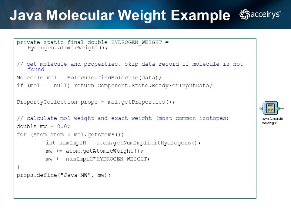 Java Molecular Weight Example private static final double HYDROGEN_WEIGHT = Hydrogen.atomicWeight(); // get molecule and properties, skip data record