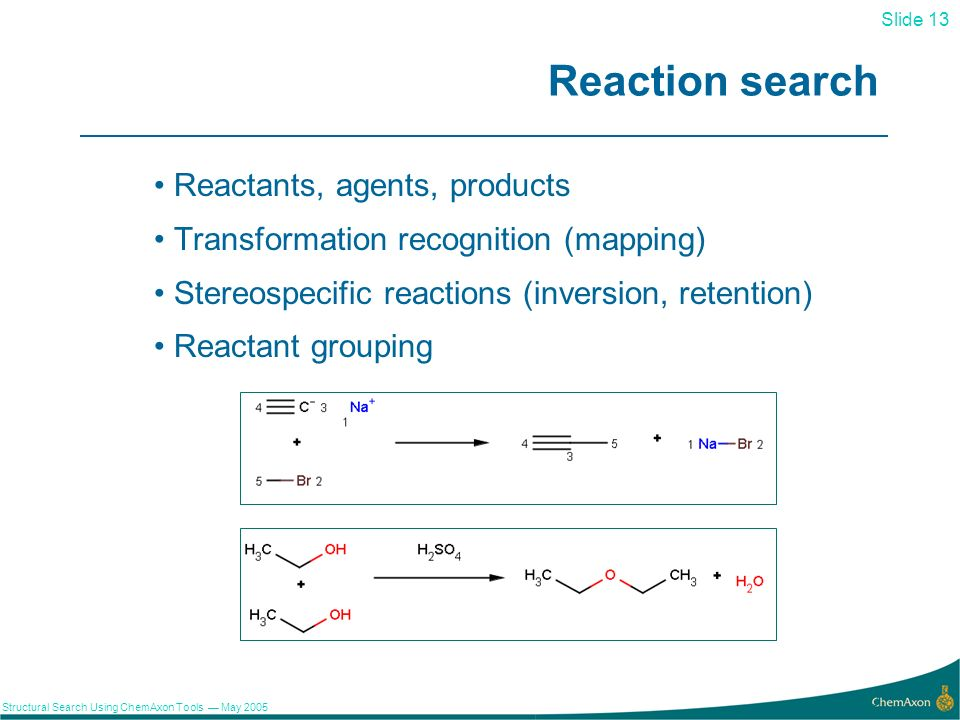 Slide 13 Structural Search Using ChemAxon Tools May 2005 13 Reaction search Reactants, agents, products Transformation recognition (mapping) Stereospecific reactions (inversion, retention) Reactant grouping