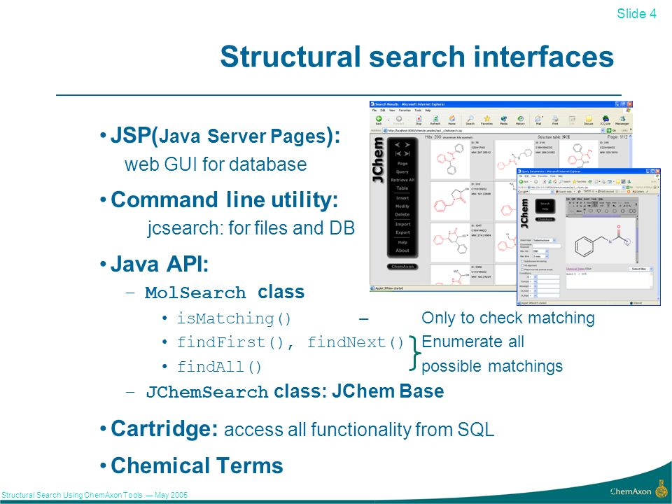 Slide 4 Structural Search Using ChemAxon Tools May 2005 4 Structural search interfaces JSP( Java Server Pages ): web GUI for database Command line utility: jcsearch: for files and DB Java API: –MolSearch class isMatching() – Only to check matching findFirst(), findNext()Enumerate all findAll() possible matchings –JChemSearch class: JChem Base Cartridge: access all functionality from SQL Chemical Terms
