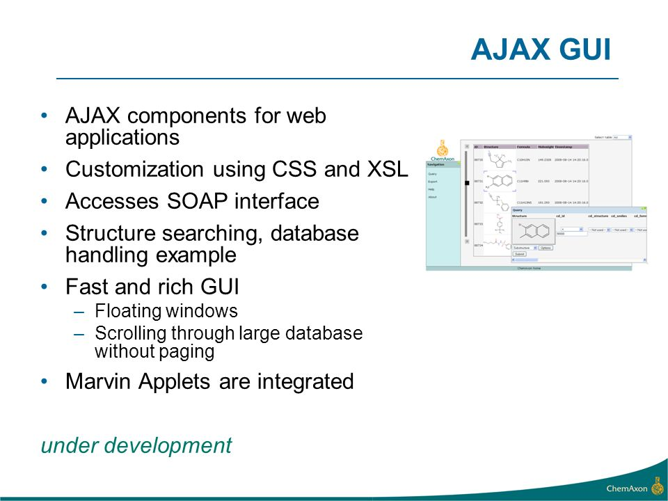 AJAX GUI AJAX components for web applications Customization using CSS and XSL Accesses SOAP interface Structure searching, database handling example F