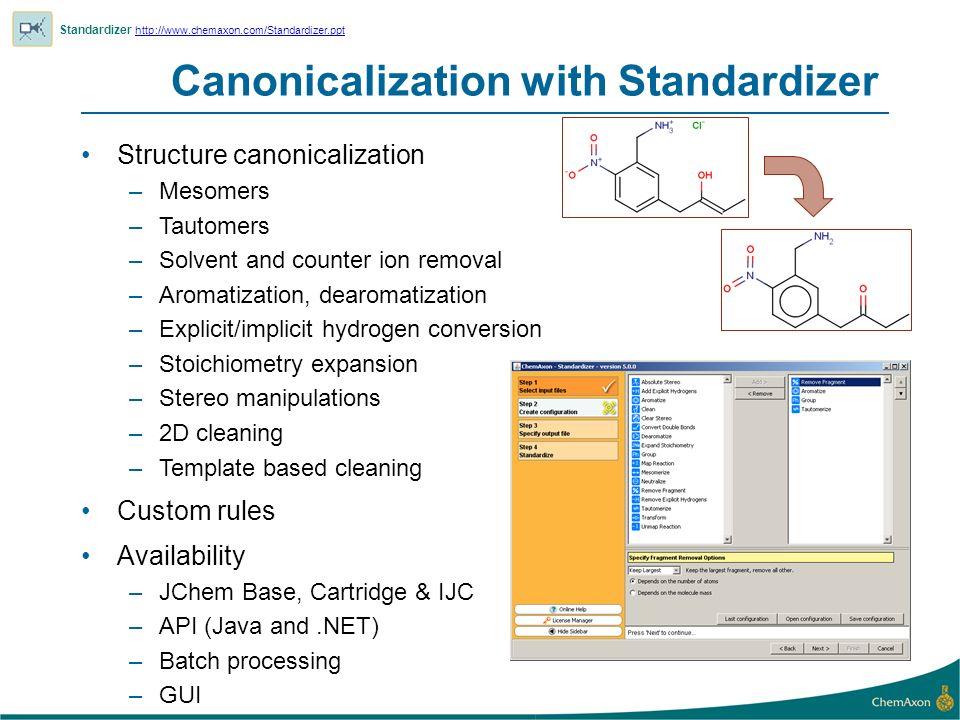 Canonicalization with Standardizer Standardizer http://www.chemaxon.com/Standardizer.ppt http://www.chemaxon.com/Standardizer.ppt Structure canonicali