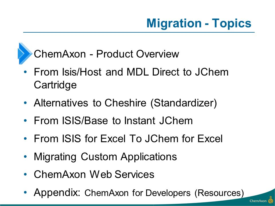 Migration - Topics ChemAxon - Product Overview From Isis/Host and MDL Direct to JChem Cartridge Alternatives to Cheshire (Standardizer) From ISIS/Base to Instant JChem From ISIS for Excel To JChem for Excel Migrating Custom Applications ChemAxon Web Services Appendix: ChemAxon for Developers (Resources)