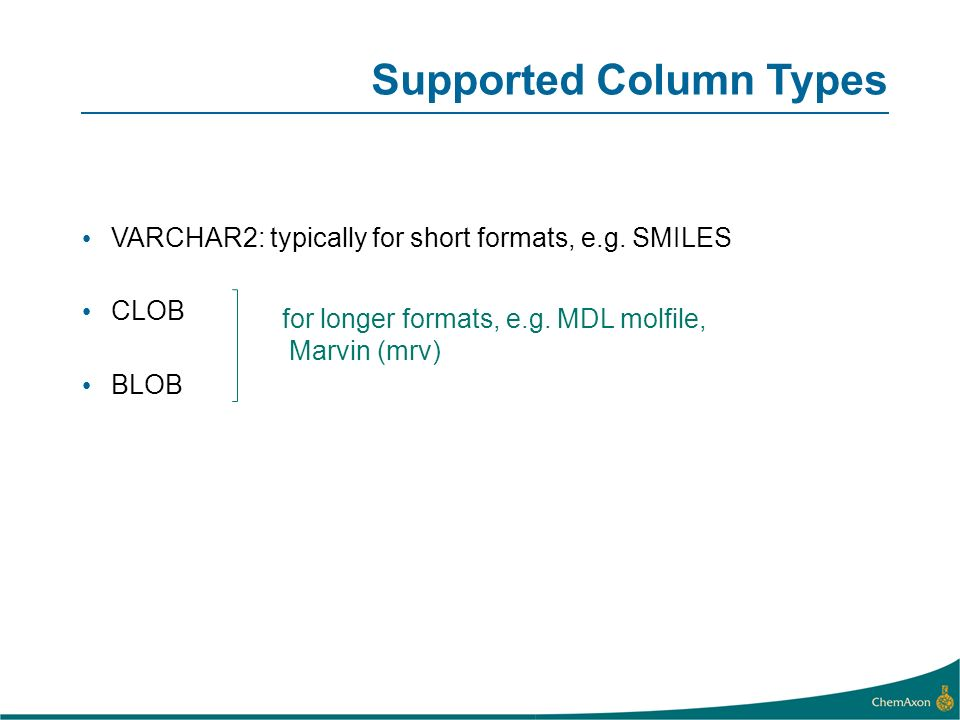 Supported Column Types VARCHAR2: typically for short formats, e.g. SMILES CLOB BLOB for longer formats, e.g. MDL molfile, Marvin (mrv)
