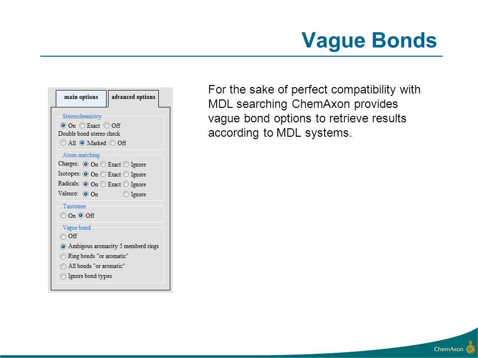 Vague Bonds For the sake of perfect compatibility with MDL searching ChemAxon provides vague bond options to retrieve results according to MDL systems