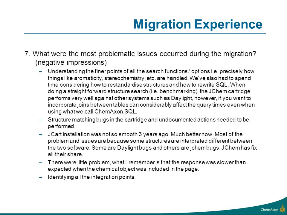 Migration Experience 7. What were the most problematic issues occurred during the migration? (negative impressions) –Understanding the finer points of