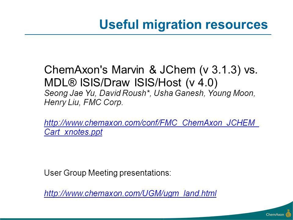 Useful migration resources ChemAxon's Marvin & JChem (v 3.1.3) vs. MDL® ISIS/Draw ISIS/Host (v 4.0) Seong Jae Yu, David Roush*, Usha Ganesh, Young Moo