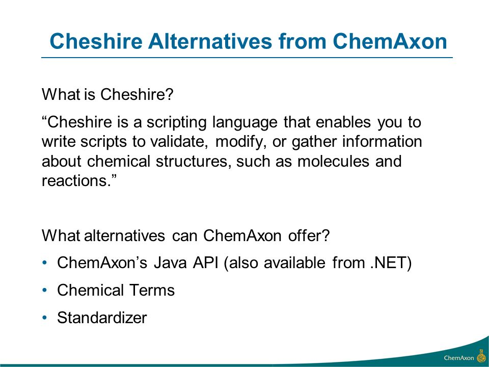 Cheshire Alternatives from ChemAxon What is Cheshire? Cheshire is a scripting language that enables you to write scripts to validate, modify, or gathe