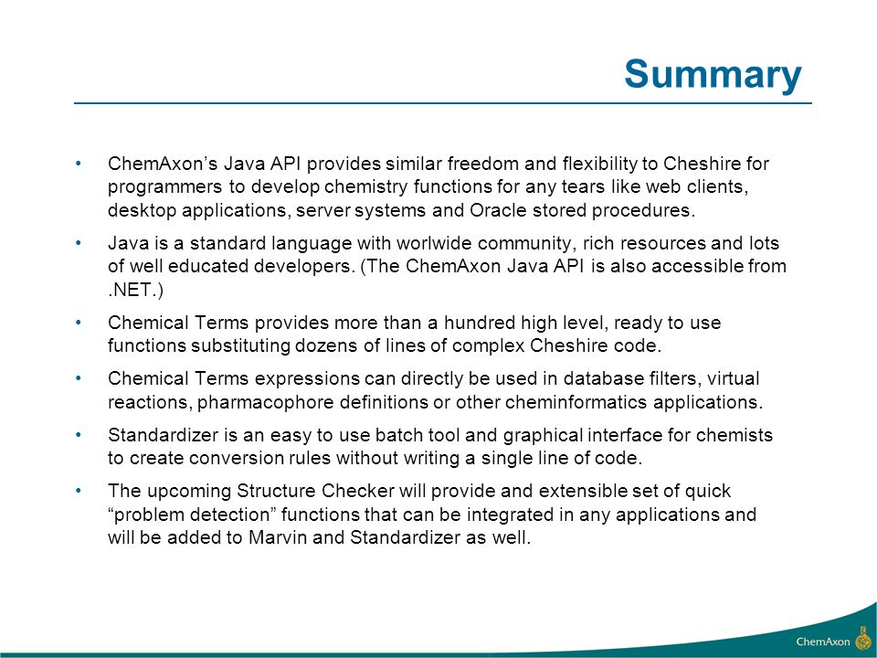 Summary ChemAxons Java API provides similar freedom and flexibility to Cheshire for programmers to develop chemistry functions for any tears like web