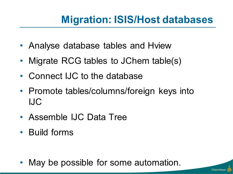 Migration: ISIS/Host databases Analyse database tables and Hview Migrate RCG tables to JChem table(s) Connect IJC to the database Promote tables/colum