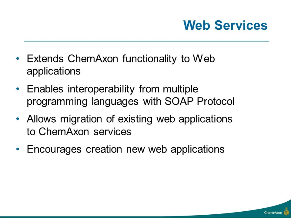 Web Services Extends ChemAxon functionality to Web applications Enables interoperability from multiple programming languages with SOAP Protocol Allows