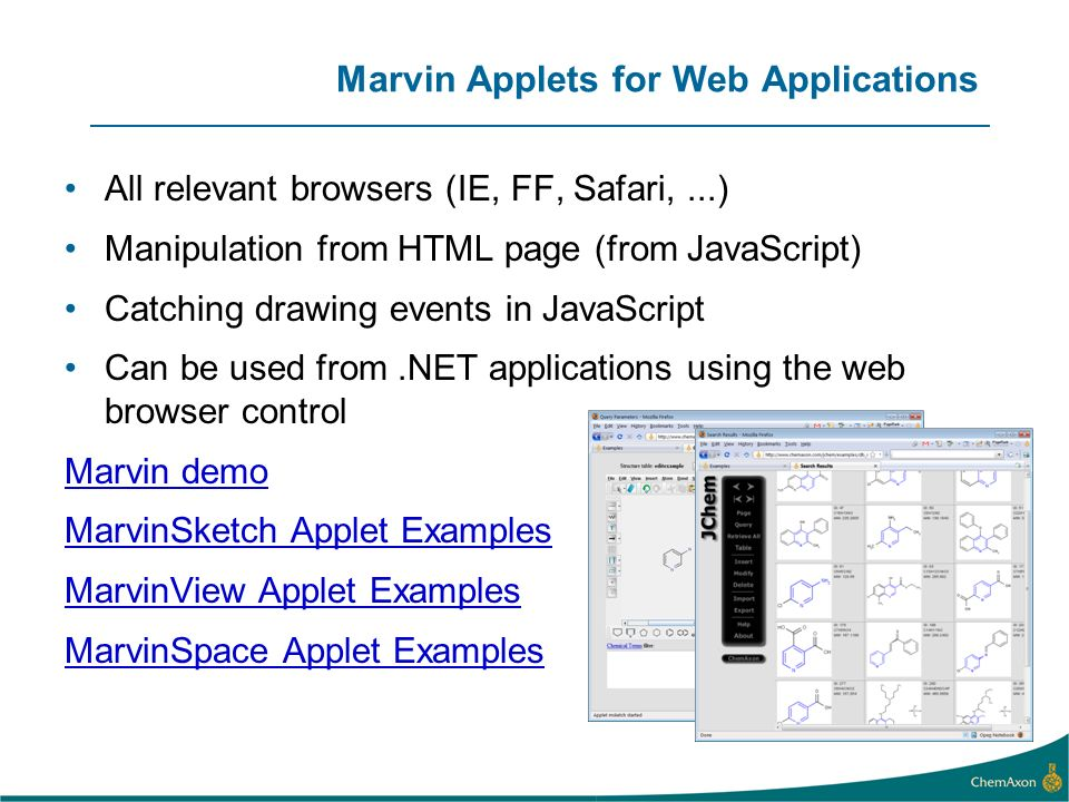 Marvin Applets for Web Applications All relevant browsers (IE, FF, Safari,...) Manipulation from HTML page (from JavaScript) Catching drawing events i