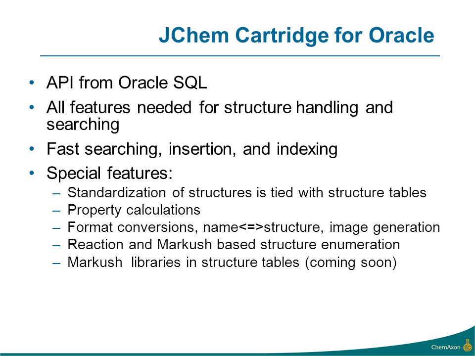 JChem Cartridge for Oracle API from Oracle SQL All features needed for structure handling and searching Fast searching, insertion, and indexing Specia