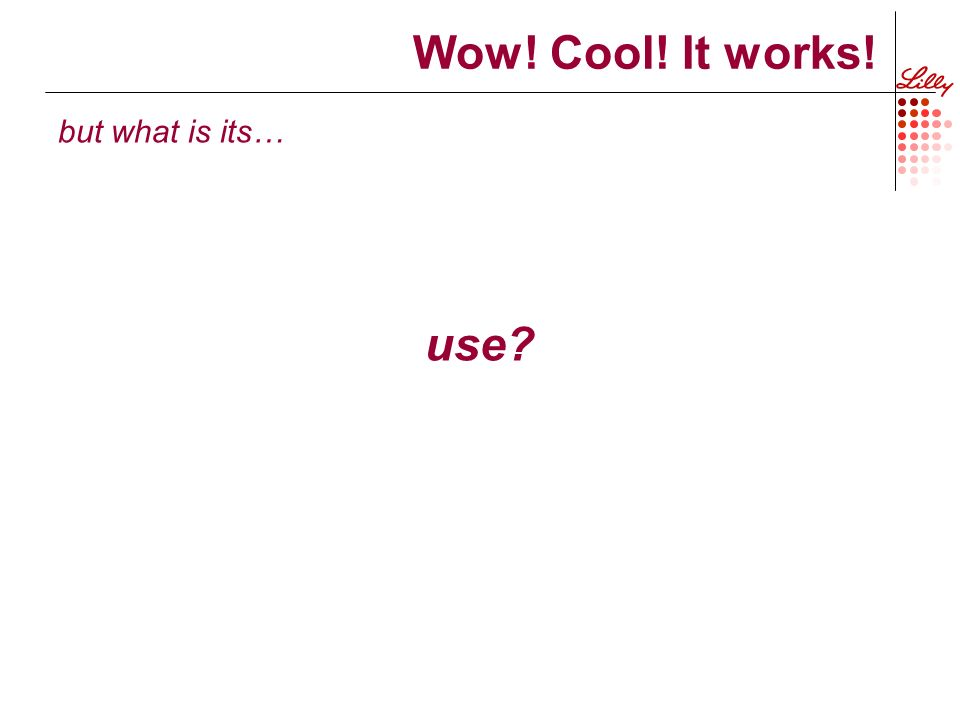 Wow! Cool! It works! but what is its… use?
