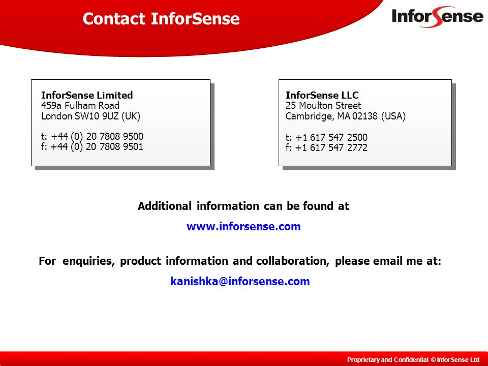 Proprietary and Confidential © InforSense Ltd Contact InforSense InforSense Limited 459a Fulham Road London SW10 9UZ (UK) t: +44 (0) 20 7808 9500 f: +44 (0) 20 7808 9501 InforSense LLC 25 Moulton Street Cambridge, MA 02138 (USA) t: +1 617 547 2500 f: +1 617 547 2772 Additional information can be found at www.inforsense.com For enquiries, product information and collaboration, please email me at: kanishka@inforsense.com
