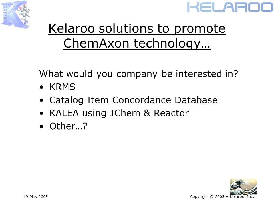 19 May 2005Copyright © 2005 – Kelaroo, Inc. Kelaroo solutions to promote ChemAxon technology… What would you company be interested in? KRMS Catalog It