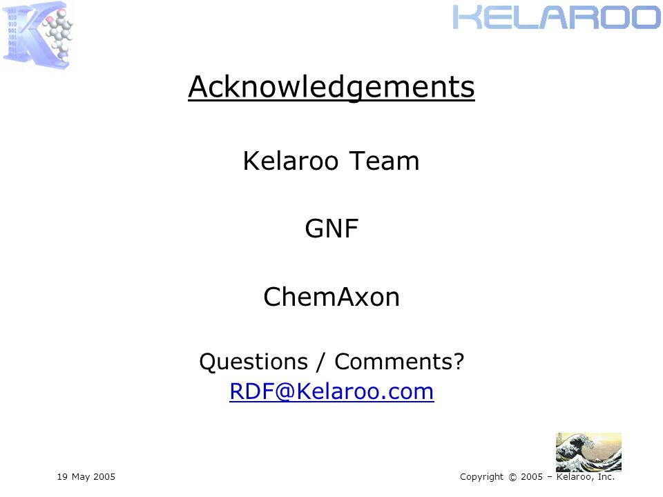 19 May 2005Copyright © 2005 – Kelaroo, Inc. Acknowledgements Kelaroo Team GNF ChemAxon Questions / Comments? RDF@Kelaroo.com