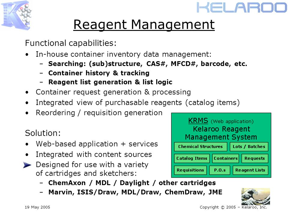 19 May 2005Copyright © 2005 – Kelaroo, Inc. Reagent Management Functional capabilities: In-house container inventory data management: –Searching: (sub