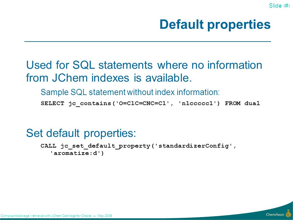 8 Slide 8 Compound storage / retrieval with JChem Cartridge for Oracle May 2005 Index parameters Index parameters affect: Fingerprint attributes Standardizer configuration Table space and storage options of the index table Generate index jcxnci using structures in the table stfp_keys as structural keys: CREATE INDEX jcxnci ON nci(structure) INDEXTYPE IS jc_idxtype PARAMETERS( STRUCTURALFP_CONFIG=select structure from stfp_keys ) Strip hydrogens and use Daylight-style aromatization during index creation: CREATE INDEX jcxnci ON nci(structure) INDEXTYPE IS jc_idxtype PARAMETERS( STD_CONFIG=dehydrogenize:optional..aromatize:d )