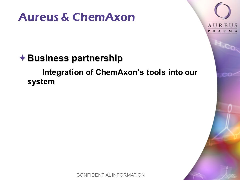 CONFIDENTIAL INFORMATION Aureus & ChemAxon Business partnership Business partnership Integration of ChemAxons tools into our system