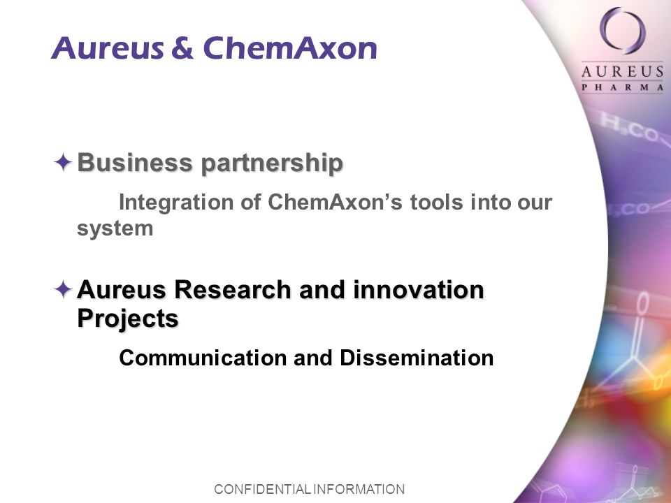 CONFIDENTIAL INFORMATION Aureus & ChemAxon Business partnership Business partnership Integration of ChemAxons tools into our system Aureus Research and innovation Projects Aureus Research and innovation Projects Communication and Dissemination
