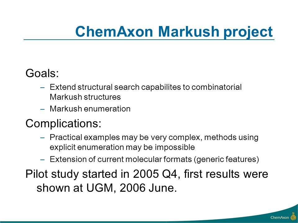 ChemAxon Markush project Goals: –Extend structural search capabilites to combinatorial Markush structures –Markush enumeration Complications: –Practical examples may be very complex, methods using explicit enumeration may be impossible –Extension of current molecular formats (generic features) Pilot study started in 2005 Q4, first results were shown at UGM, 2006 June.