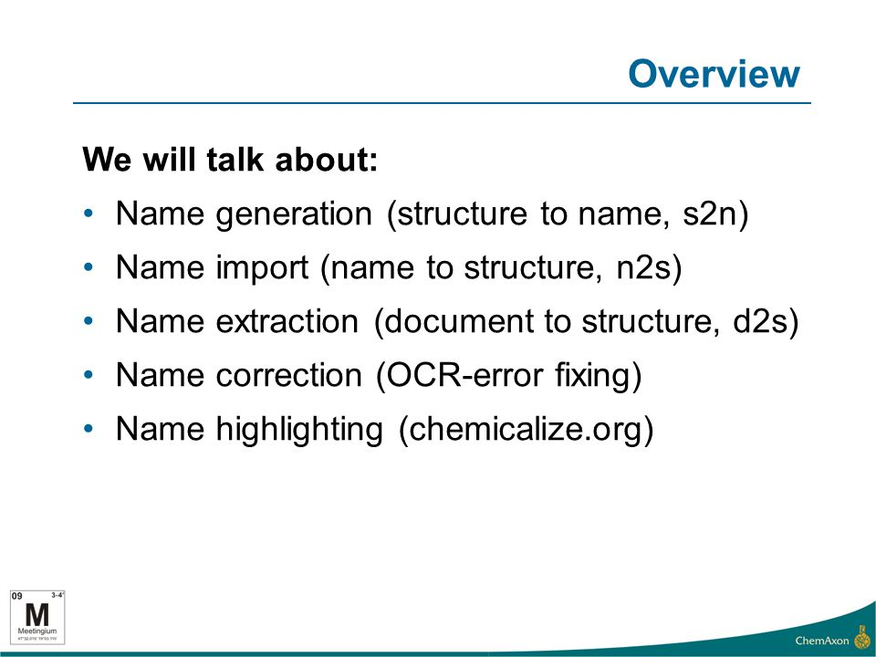 Overview We will talk about: Name generation (structure to name, s2n) Name import (name to structure, n2s) Name extraction (document to structure, d2s) Name correction (OCR-error fixing) Name highlighting (chemicalize.org)