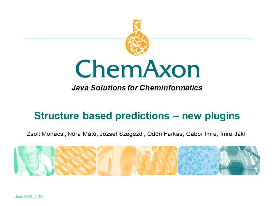 Java Solutions for Cheminformatics Structure based predictions – new plugins Zsolt Mohácsi, Nóra Máté, József Szegezdi, Ödön Farkas, Gábor Imre, Imre Jákli June 2006, UGM