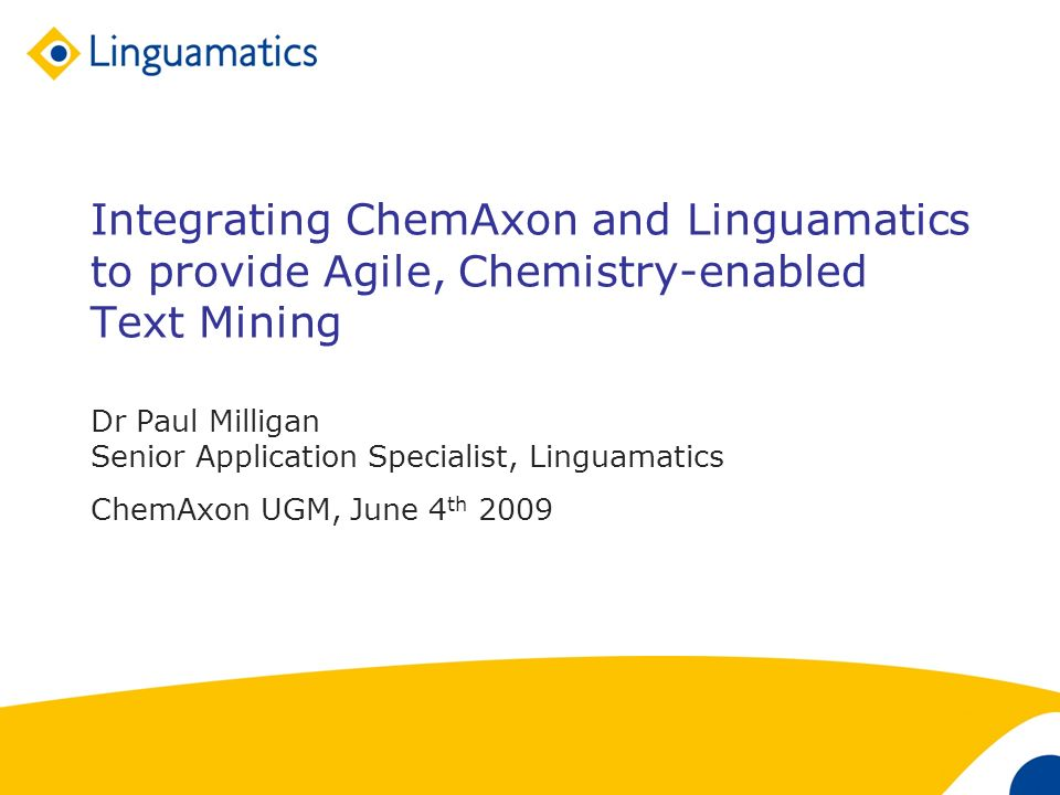 1 Integrating ChemAxon and Linguamatics to provide Agile, Chemistry-enabled Text Mining Dr Paul Milligan Senior Application Specialist, Linguamatics ChemAxon UGM, June 4 th 2009