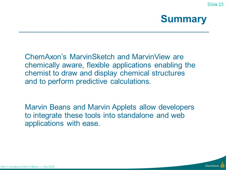 23 Slide 23 Marvin Applets and Marvin Beans May 2005 Summary ChemAxons MarvinSketch and MarvinView are chemically aware, flexible applications enabling the chemist to draw and display chemical structures and to perform predictive calculations.