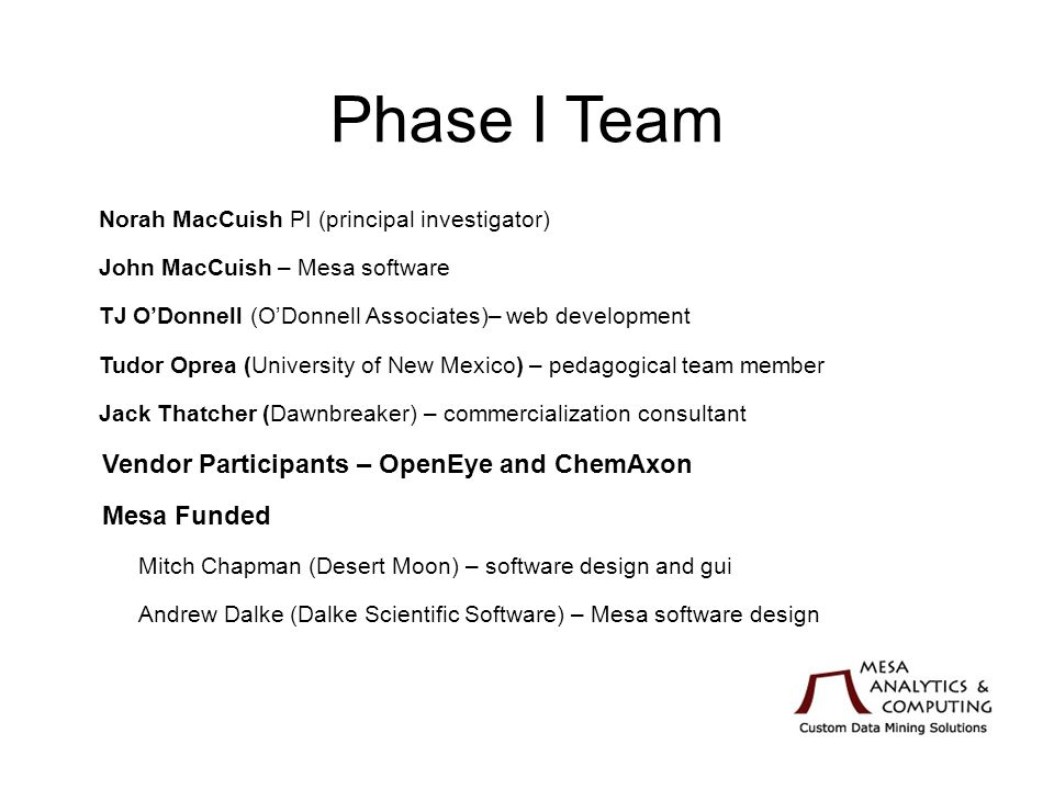 Phase I Team Norah MacCuish PI (principal investigator) John MacCuish – Mesa software TJ ODonnell (ODonnell Associates)– web development Tudor Oprea (University of New Mexico) – pedagogical team member Jack Thatcher (Dawnbreaker) – commercialization consultant Vendor Participants – OpenEye and ChemAxon Mesa Funded Mitch Chapman (Desert Moon) – software design and gui Andrew Dalke (Dalke Scientific Software) – Mesa software design Grant and NSF Funded