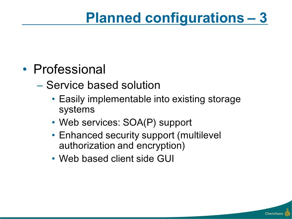 Planned configurations – 3 Professional –Service based solution Easily implementable into existing storage systems Web services: SOA(P) support Enhanced security support (multilevel authorization and encryption) Web based client side GUI