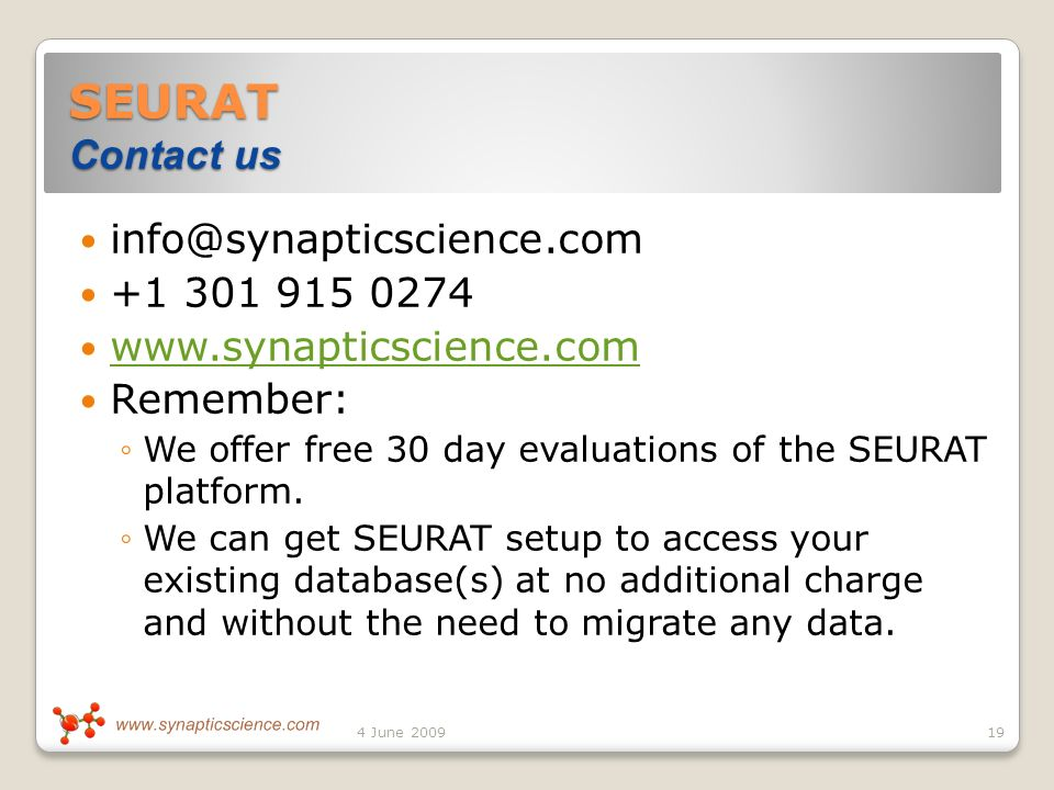 SEURAT Contact us info@synapticscience.com +1 301 915 0274 www.synapticscience.com Remember: We offer free 30 day evaluations of the SEURAT platform.