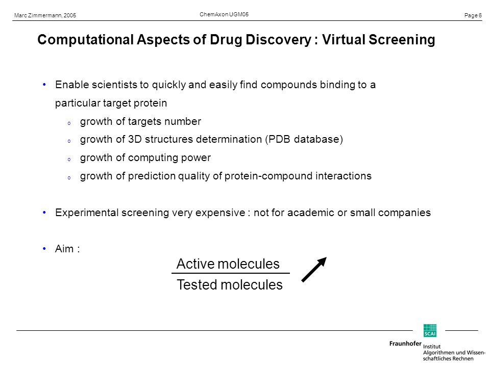 Page 6 Marc Zimmermann, 2005 ChemAxon UGM05 Enable scientists to quickly and easily find compounds binding to a particular target protein o growth of targets number o growth of 3D structures determination (PDB database) o growth of computing power o growth of prediction quality of protein-compound interactions Experimental screening very expensive : not for academic or small companies Aim : Active molecules Tested molecules Computational Aspects of Drug Discovery : Virtual Screening