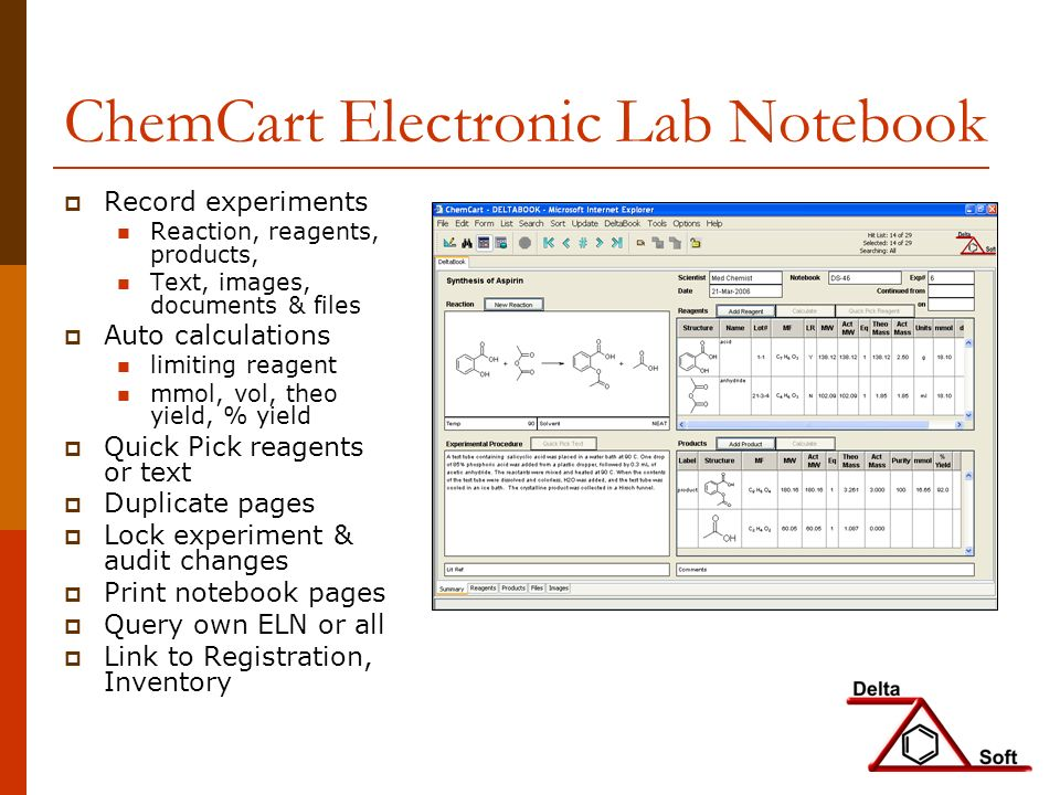 ChemCart Electronic Lab Notebook Record experiments Reaction, reagents, products, Text, images, documents & files Auto calculations limiting reagent mmol, vol, theo yield, % yield Quick Pick reagents or text Duplicate pages Lock experiment & audit changes Print notebook pages Query own ELN or all Link to Registration, Inventory