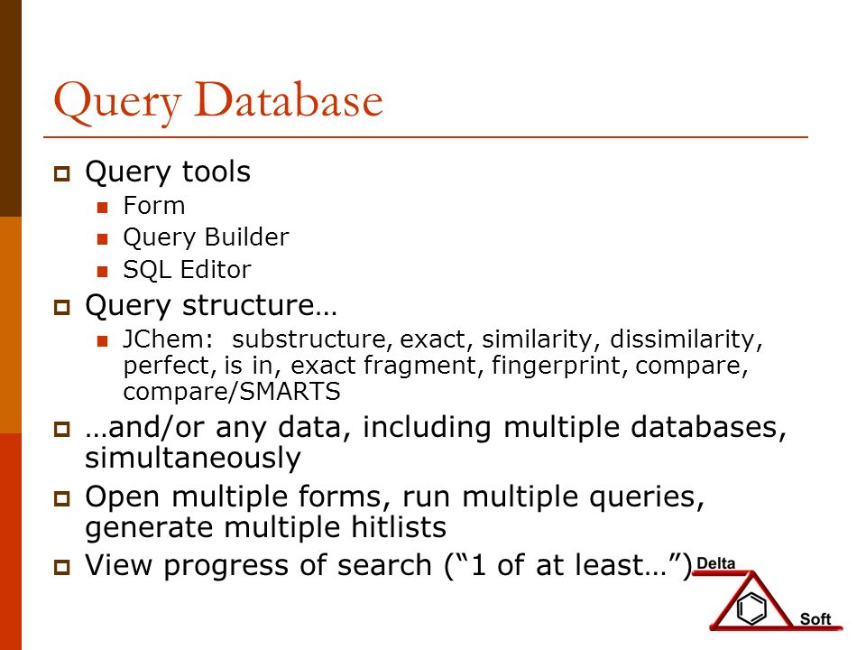 Query Database Query tools Form Query Builder SQL Editor Query structure… JChem: substructure, exact, similarity, dissimilarity, perfect, is in, exact fragment, fingerprint, compare, compare/SMARTS …and/or any data, including multiple databases, simultaneously Open multiple forms, run multiple queries, generate multiple hitlists View progress of search (1 of at least…)