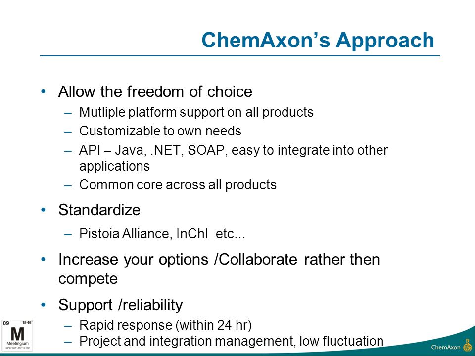 ChemAxons Approach Allow the freedom of choice –Mutliple platform support on all products –Customizable to own needs –API – Java,.NET, SOAP, easy to integrate into other applications –Common core across all products Standardize –Pistoia Alliance, InChI etc...