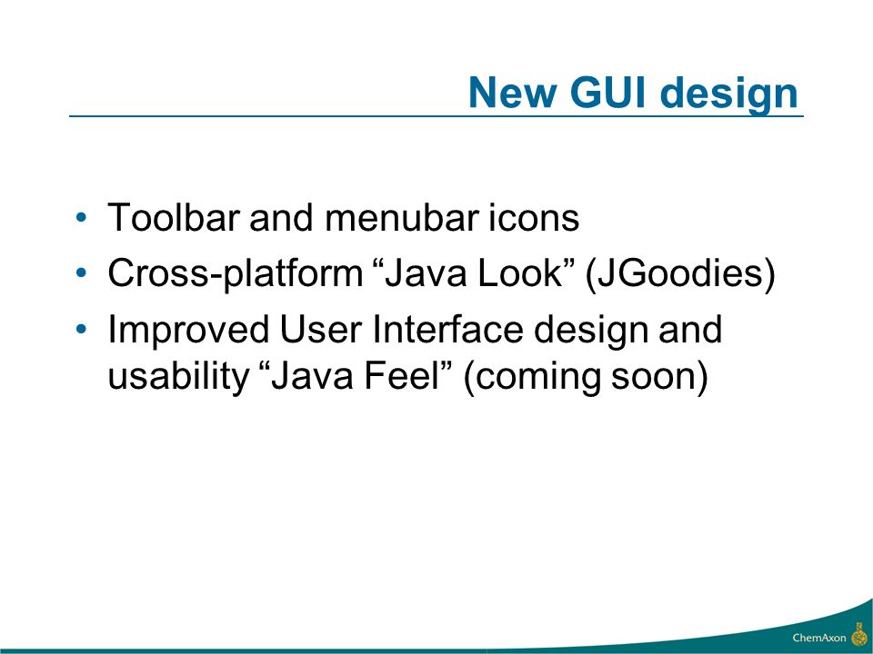 New GUI design Toolbar and menubar icons Cross-platform Java Look (JGoodies) Improved User Interface design and usability Java Feel (coming soon)